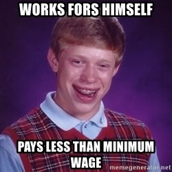 Bad Luck Brian - Works fors himself Pays less than minimum wage