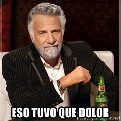 The Most Interesting Man In The World - eso tuvo que dolor