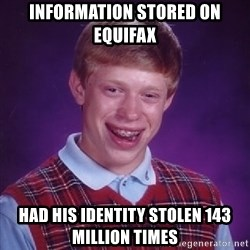 Bad Luck Brian - information stored on equifax had his identity stolen 143 million times