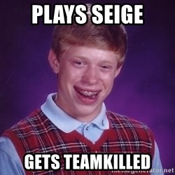 Bad Luck Brian - Plays seIge Gets teamkilled