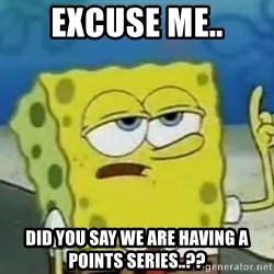 Tough Spongebob - Excuse me.. Did you say we are having a points series..??