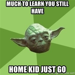 Advice Yoda Gives - Much to learn you still have Home kid just go