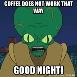 Morbo - COFFEE DOES NOT WORK THAT WAY GOOD NIGHT!
