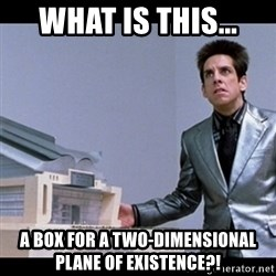Zoolander for Ants - What is this... A box for a two-dimensional plane of existence?!