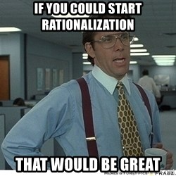 That would be great - If you could start rationalization That would be great