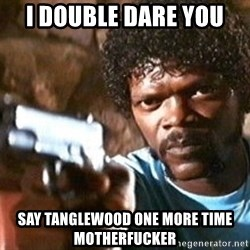 Pulp Fiction - I double dare you  say tanglewood one more time motherfucker