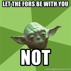 Advice Yoda Gives - let the fors be with you NOT