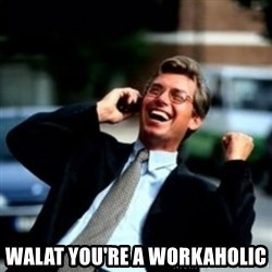 HaHa! Business! Guy! - Walat YOU're A WORKAHOLIC