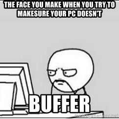 computer guy - the face you make when you try to makesure your pc doesn't buffer