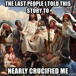 storytime jesus - THE LAST PEOPLE I TOLD THIS STORY TO NEARLY CRUCIFIED ME