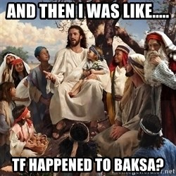 storytime jesus - And then i was likE..... Tf happened to baksa?