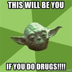 Advice Yoda Gives - This will be you  if you do drugs!!!!