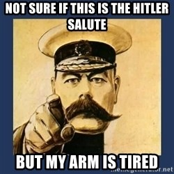 your country needs you - Not sure if this is the hitler salute but my arm is tired