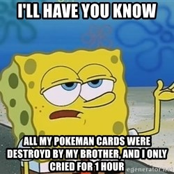 I'll have you know Spongebob - I'll have you know all my pokeman cards were destroyd by my brother, and i only cried for 1 hour