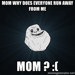 Forever Alone - Mom why does everyone run away from me Mom ? :(