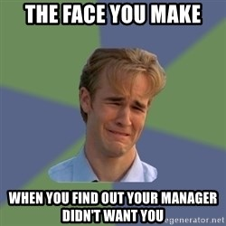 Sad Face Guy - the face you make when you find out your manager didn't want you