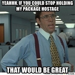 That would be great - Yeahhh, if you could stop holding my package hostage that would be great