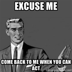 Correction Guy - Excuse me Come back to me when you can act