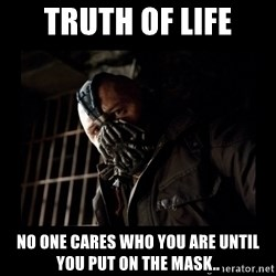 Bane Meme - TRUTH OF LIFE NO ONE CARES WHO YOU ARE UNTIL YOU PUT ON THE MASK..