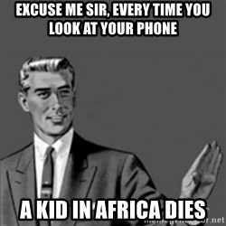 Correction Guy - Excuse me sir, Every time you look at your phone a kid in africa dies