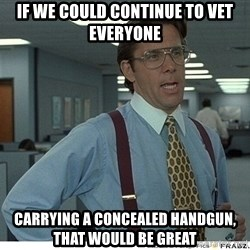 That would be great - If we could continue to vet everyone carrying A CONCEALED HANDGUN, that would be great