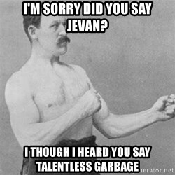 overly manlyman - I'm sorry did you say Jevan? i though I heard you say talentless garbage