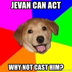 Advice Dog - Jevan can act why not cast him?