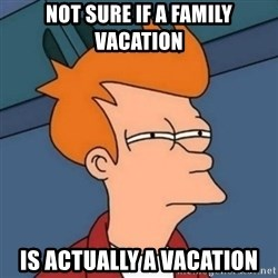 Not sure if troll - NOT SURE IF A FAMILY VACATION IS ACTUALLY A VACATION