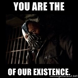 Bane Meme - you are the  of our EXISTENCE.