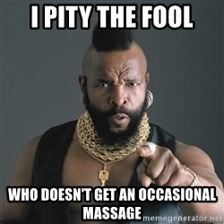 Mr T Fool - I pity the fool Who doesn't get an occasional massage