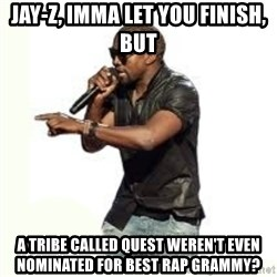 Imma Let you finish kanye west - Jay-z, imma let you finish, but a tribe called quest weren't even nominated for best rap grammy?