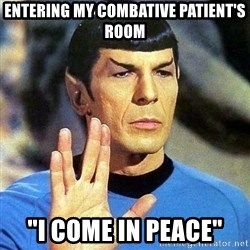 "Spock - Entering my combative patient's room ""i come in peace"""