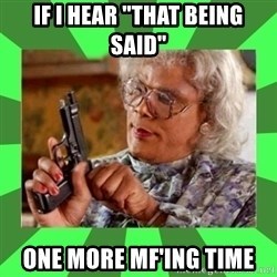 """Madea - if i hear """"that being said"""" one more mf'ing time"""