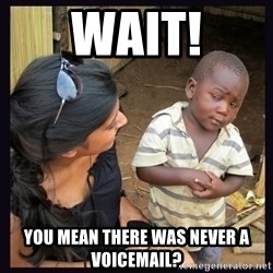 Skeptical third-world kid - WAit! you mean there was never a voicemail?