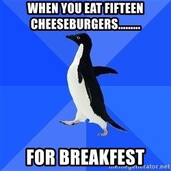 Socially Awkward Penguin - When you eat fifteen cheeseburgers......... for breakfest