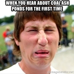 Disgusted Nigel - WHEN YOU HEAR ABOUT COAL ASH PONDS FOR THE FIRST TIMe