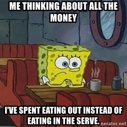 Coffee shop spongebob - Me thinking about all the money I've spent eating out instead of eating in the serve.