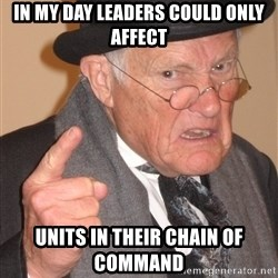 Angry Old Man - In MY DAY Leaders could only Affect units in their chain of command