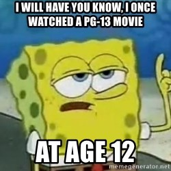 Tough Spongebob - i will have you know, i once watched a pg-13 movie at age 12