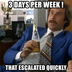 well that escalated quickly  - 3 days per week ! That ESCALATED quickly