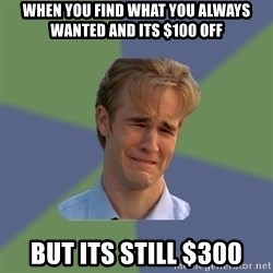 Sad Face Guy - When You find What you always wanted and its $100 off But its still $300