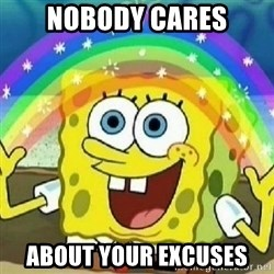 Spongebob - Nobody Cares! - NOBODY CARES ABOUT YOUR EXCUSES