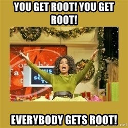 Oprah You get a - You get root! You Get RooT! Everybody gets Root!