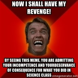 Angry Arnold - Now I shall have my revenge! By seeing this meme, you are admitting your incompetence and yourdeservance of consequence for what you did in science class