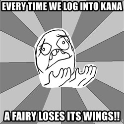 Whyyy??? - every time we log into kana a fairy loses its wings!!