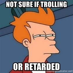 Not sure if troll - Not sure if trolling or retarded