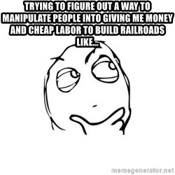 thinking guy - Trying to figure out a way to manipulate people into giving me money and cheap labor to build railroads like...