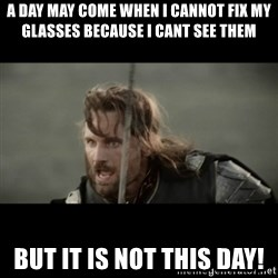 But it is not this Day ARAGORN - A day may come when I caNnot fix my glasses because I cant see them BUt it is nOt this day!