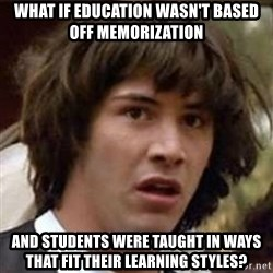 Conspiracy Keanu - what if education wasn't based off memorization and students were taught in ways that fit their learning styles?