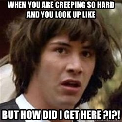 Conspiracy Keanu - When you are creeping so hard and you look up like  But how did I get here ?!?!